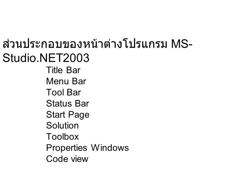 ส่วนประกอบของหน้าต่างโปรแกรม MS- Studio.NET2003 Title Bar Menu Bar Tool Bar Status Bar Start Page Solution Toolbox Properties Windows Code view
