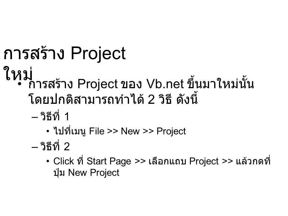 การสร้าง Project ใหม่ การสร้าง Project ของ Vb.net ขึ้นมาใหม่นั้น โดยปกติสามารถทำได้ 2 วิธี ดังนี้ – วิธีที่ 1 ไปที่เมนู File >> New >> Project – วิธีท
