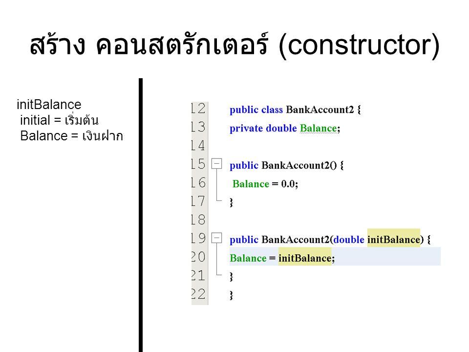 สร้าง คอนสตรักเตอร์ (constructor) initBalance initial = เริ่มต้น Balance = เงินฝาก