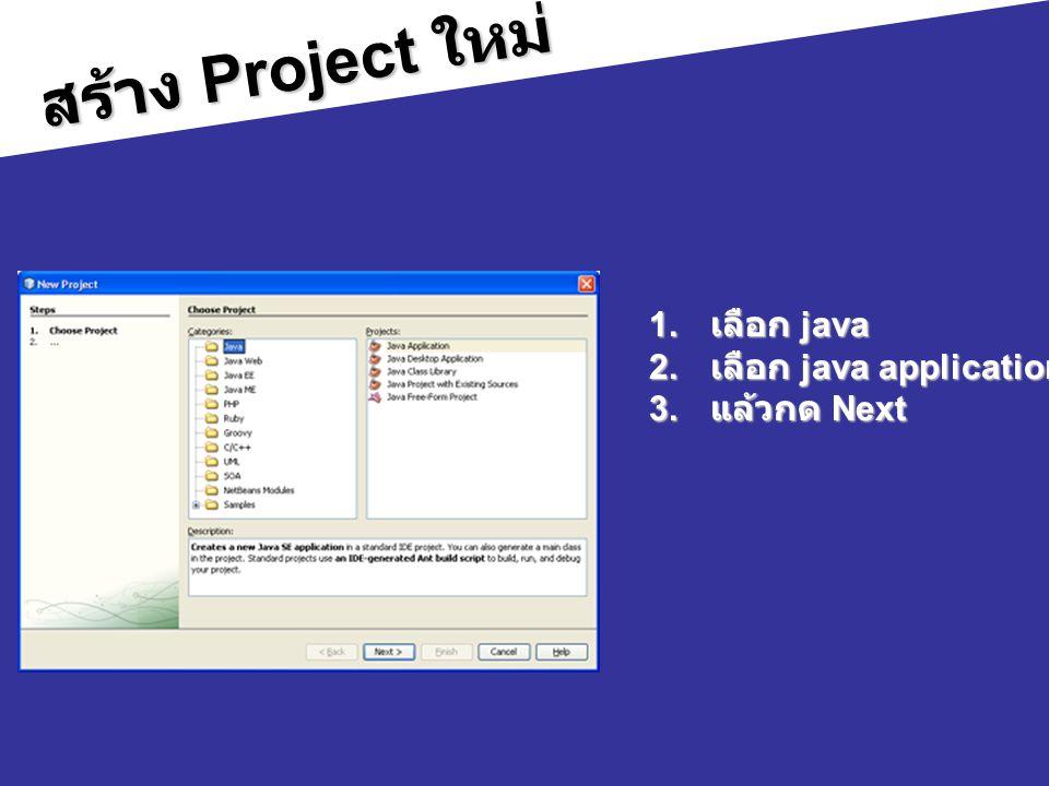 สร้าง Project ใหม่ 1. เลือก java 2. เลือก java application 3. แล้วกด Next