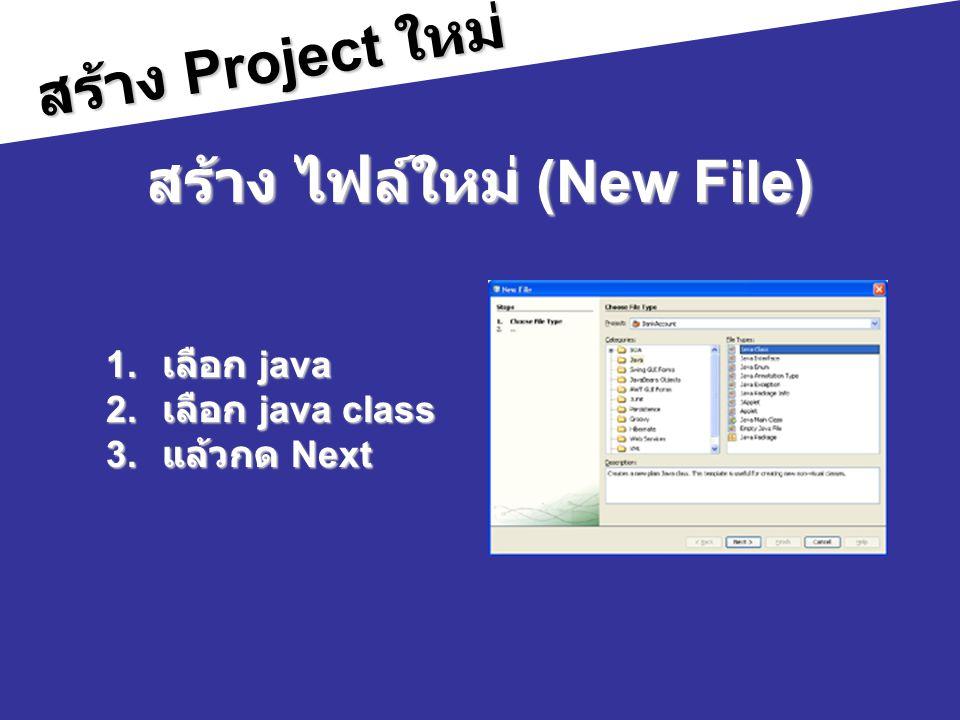 สร้าง Project ใหม่ สร้าง ไฟล์ใหม่ (New File) 1. เลือก java 2. เลือก java class 3. แล้วกด Next