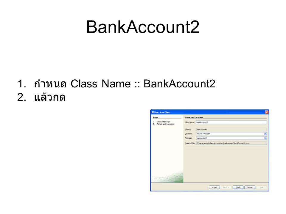 BankAccount2 1. กำหนด Class Name :: BankAccount2 2. แล้วกด