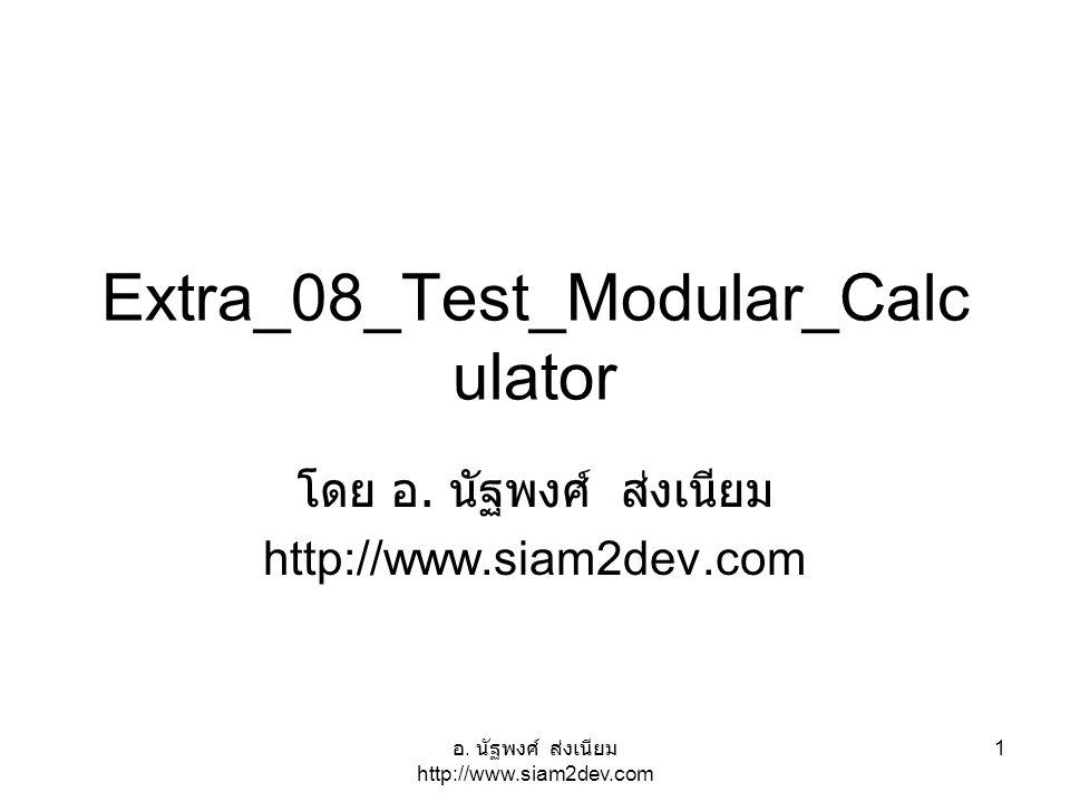 อ. นัฐพงศ์ ส่งเนียม http://www.siam2dev.com 1 Extra_08_Test_Modular_Calc ulator โดย อ. นัฐพงศ์ ส่งเนียม http://www.siam2dev.com