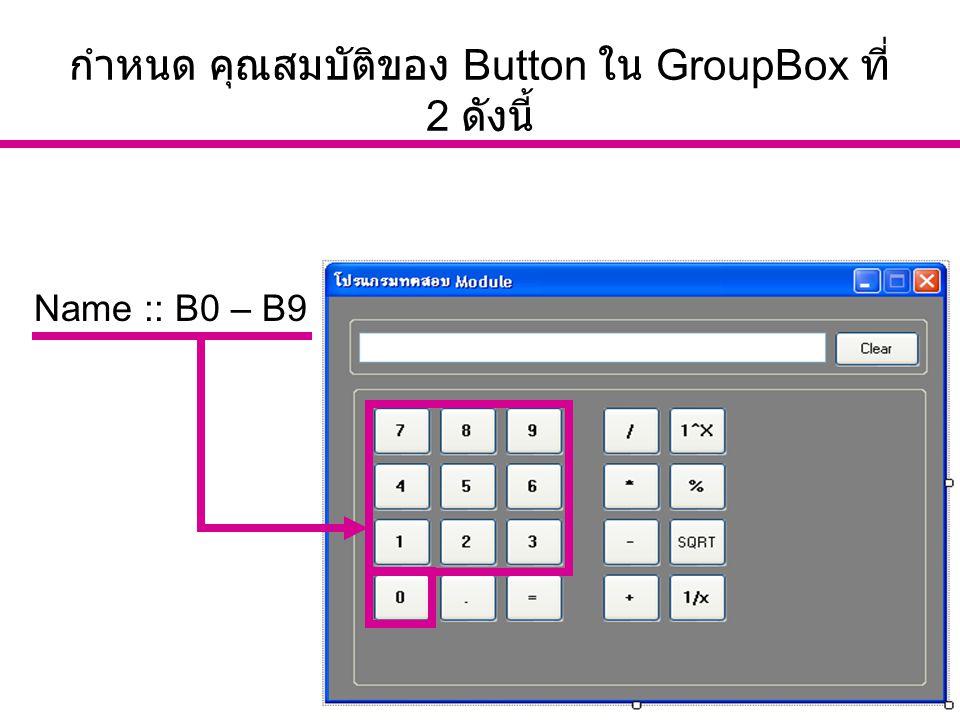 อ. นัฐพงศ์ ส่งเนียม http://www.siam2dev.com 10 กำหนด คุณสมบัติของ Button ใน GroupBox ที่ 2 ดังนี้ Name :: B0 – B9