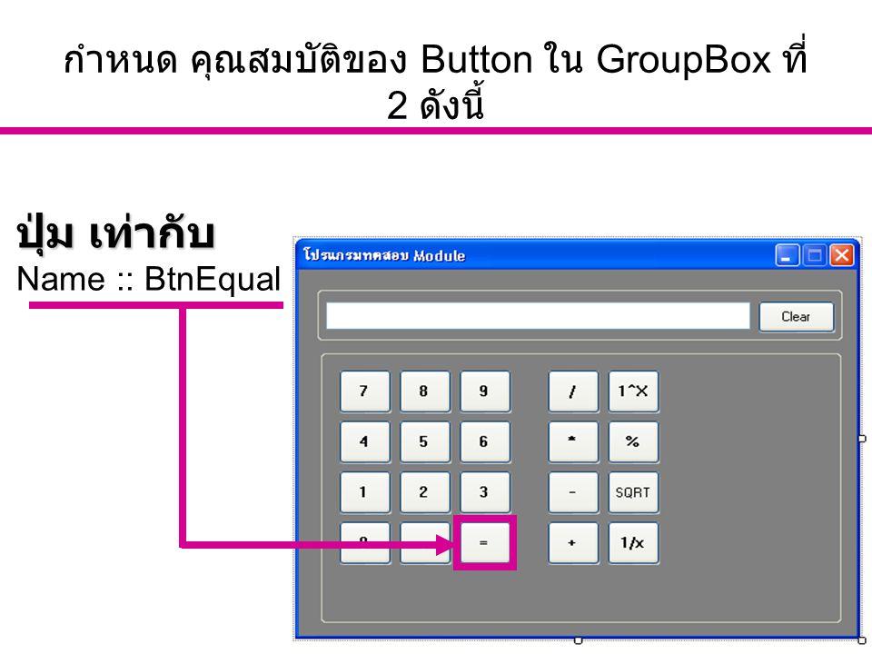 อ. นัฐพงศ์ ส่งเนียม http://www.siam2dev.com 12 กำหนด คุณสมบัติของ Button ใน GroupBox ที่ 2 ดังนี้ ปุ่ม เท่ากับ Name :: BtnEqual