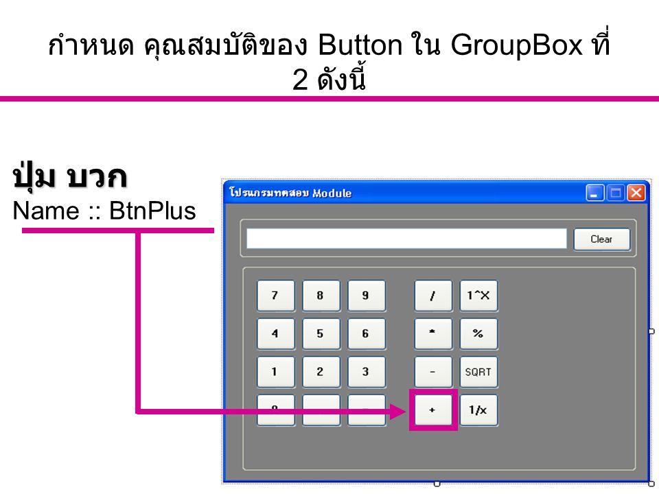อ. นัฐพงศ์ ส่งเนียม http://www.siam2dev.com 13 กำหนด คุณสมบัติของ Button ใน GroupBox ที่ 2 ดังนี้ ปุ่ม บวก Name :: BtnPlus