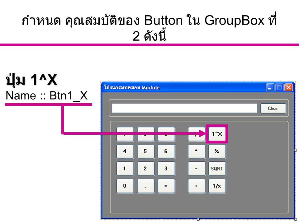 อ. นัฐพงศ์ ส่งเนียม http://www.siam2dev.com 16 กำหนด คุณสมบัติของ Button ใน GroupBox ที่ 2 ดังนี้ ปุ่ม 1^X Name :: Btn1_X