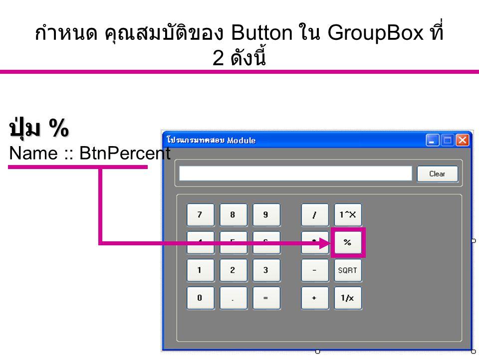 อ. นัฐพงศ์ ส่งเนียม http://www.siam2dev.com 17 กำหนด คุณสมบัติของ Button ใน GroupBox ที่ 2 ดังนี้ ปุ่ม % Name :: BtnPercent