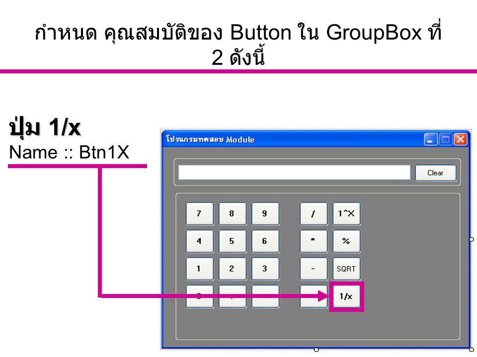 อ. นัฐพงศ์ ส่งเนียม http://www.siam2dev.com 19 กำหนด คุณสมบัติของ Button ใน GroupBox ที่ 2 ดังนี้ ปุ่ม 1/x Name :: Btn1X