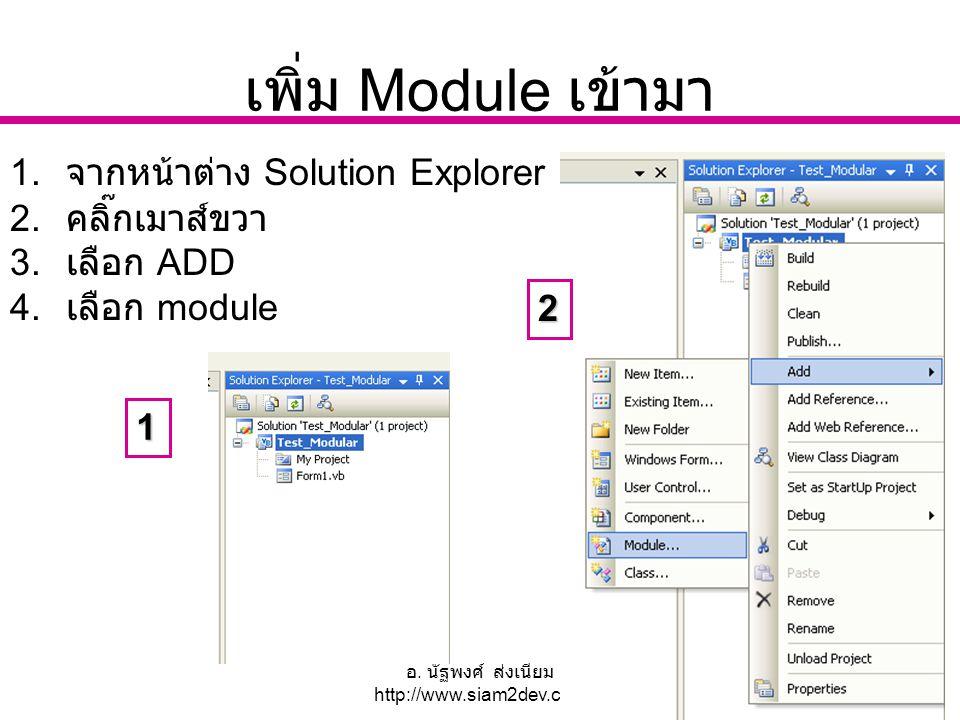 อ. นัฐพงศ์ ส่งเนียม http://www.siam2dev.com 20 เพิ่ม Module เข้ามา 1. จากหน้าต่าง Solution Explorer 2. คลิ๊กเมาส์ขวา 3. เลือก ADD 4. เลือก module 1 2