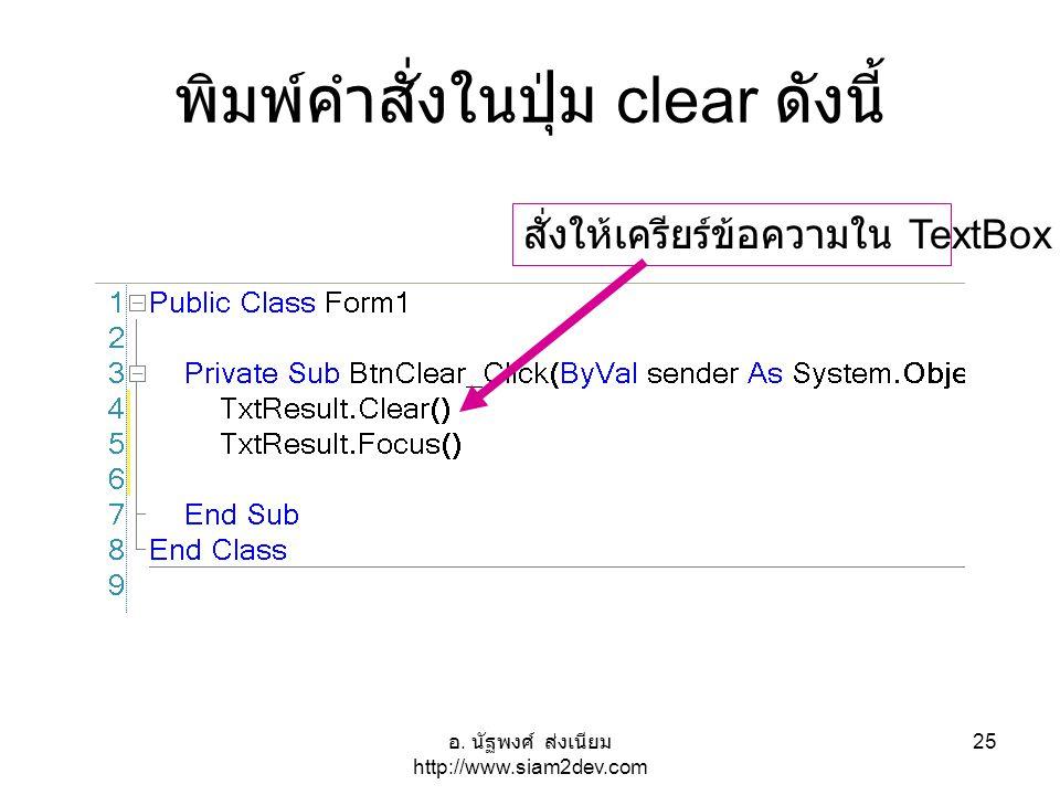 อ. นัฐพงศ์ ส่งเนียม http://www.siam2dev.com 25 พิมพ์คำสั่งในปุ่ม clear ดังนี้ สั่งให้เครียร์ข้อความใน TextBox