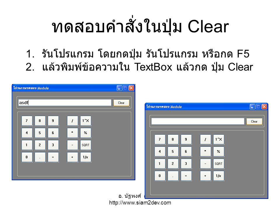 อ. นัฐพงศ์ ส่งเนียม http://www.siam2dev.com 26 ทดสอบคำสั่งในปุ่ม Clear 1. รันโปรแกรม โดยกดปุ่ม รันโปรแกรม หรือกด F5 2. แล้วพิมพ์ข้อความใน TextBox แล้ว