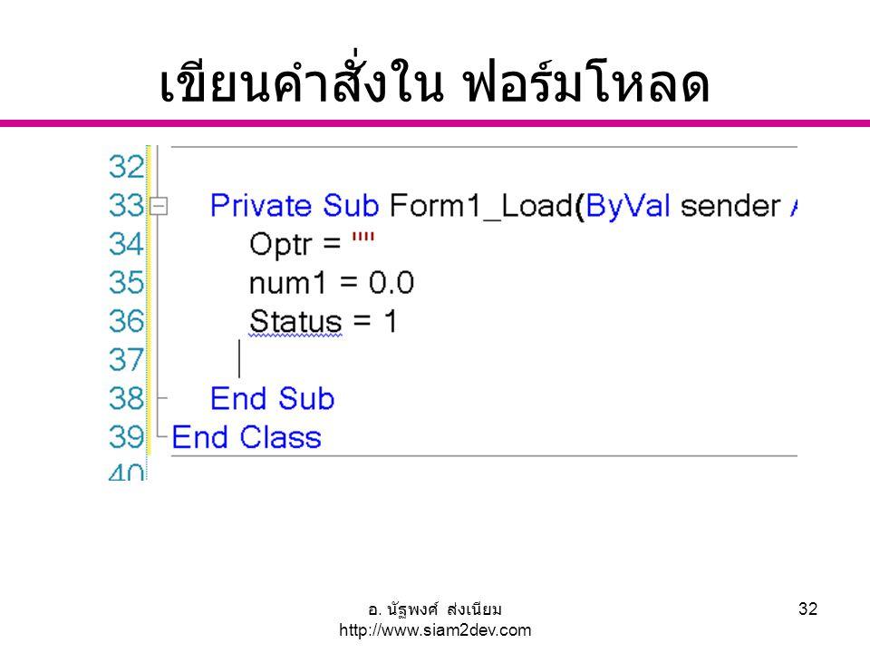 อ. นัฐพงศ์ ส่งเนียม http://www.siam2dev.com 32 เขียนคำสั่งใน ฟอร์มโหลด