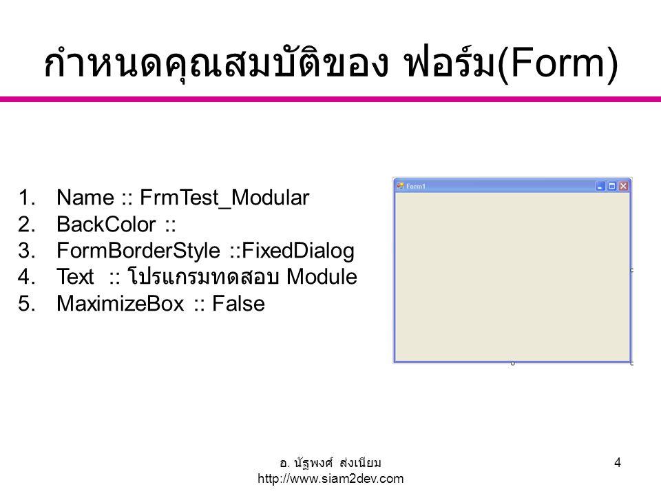 อ. นัฐพงศ์ ส่งเนียม http://www.siam2dev.com 4 กำหนดคุณสมบัติของ ฟอร์ม (Form) 1.Name :: FrmTest_Modular 2.BackColor :: 3.FormBorderStyle ::FixedDialog