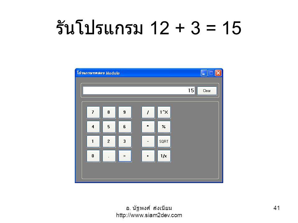 อ. นัฐพงศ์ ส่งเนียม http://www.siam2dev.com 41 รันโปรแกรม 12 + 3 = 15