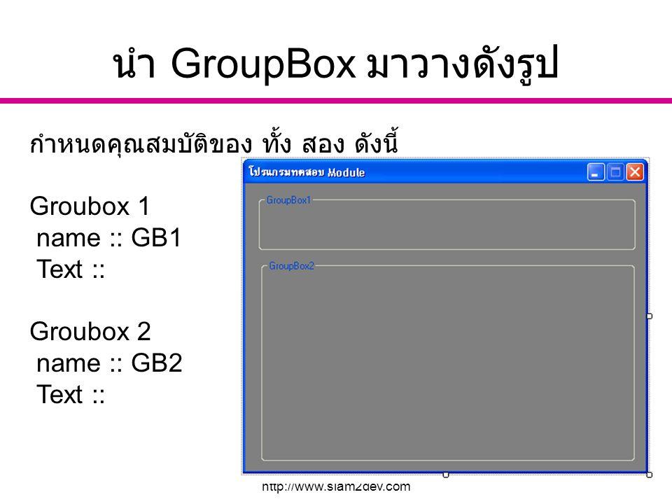 อ. นัฐพงศ์ ส่งเนียม http://www.siam2dev.com 5 นำ GroupBox มาวางดังรูป กำหนดคุณสมบัติของ ทั้ง สอง ดังนี้ Groubox 1 name :: GB1 Text :: Groubox 2 name :