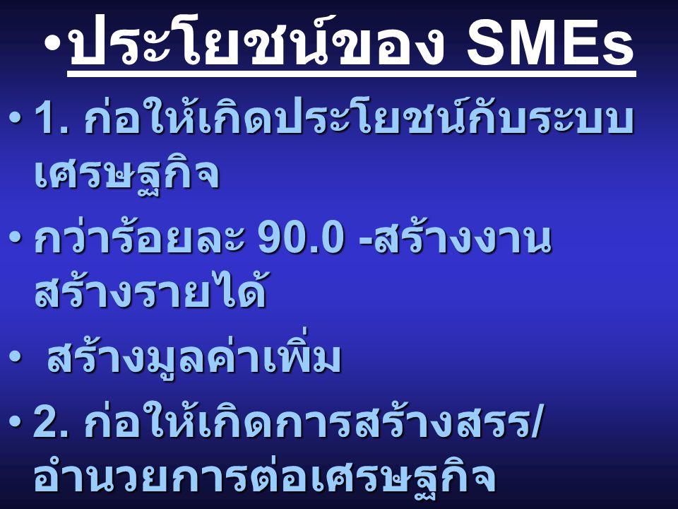 ประโยชน์ของ SMEs 1.ก่อให้เกิดประโยชน์กับระบบ เศรษฐกิจ1.