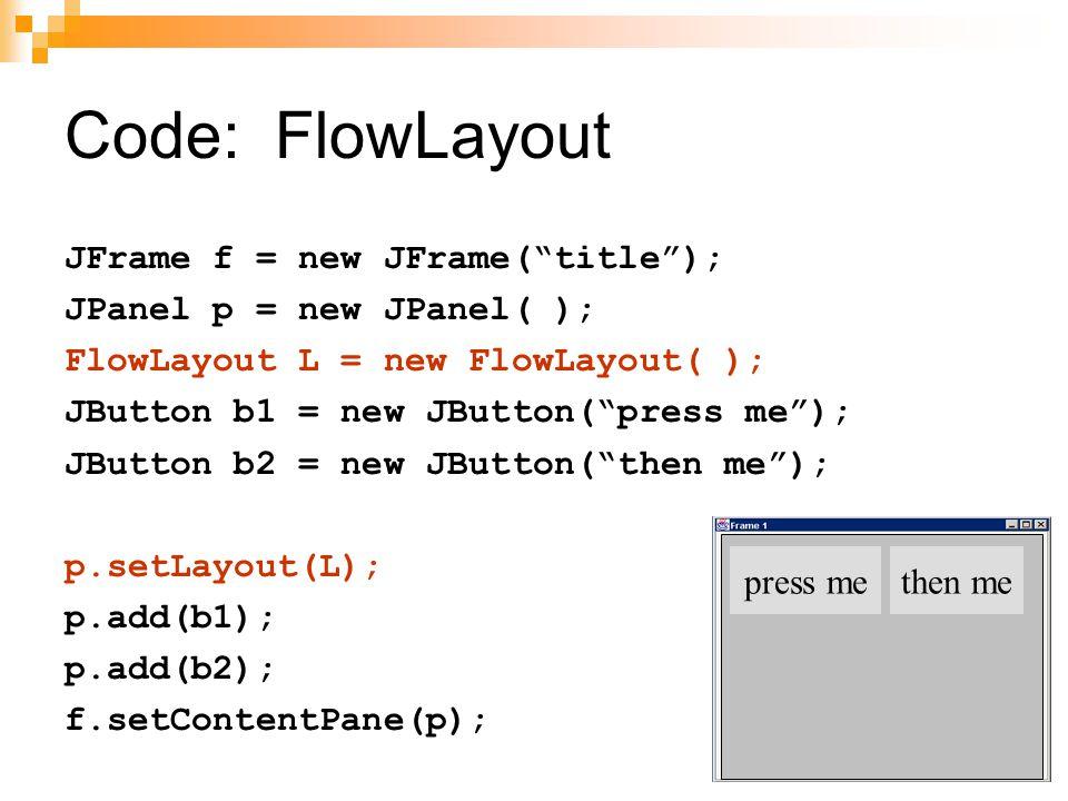 Code: FlowLayout JFrame f = new JFrame( title ); JPanel p = new JPanel( ); FlowLayout L = new FlowLayout( ); JButton b1 = new JButton( press me ); JButton b2 = new JButton( then me ); p.setLayout(L); p.add(b1); p.add(b2); f.setContentPane(p); Set layout mgr before adding components press methen me