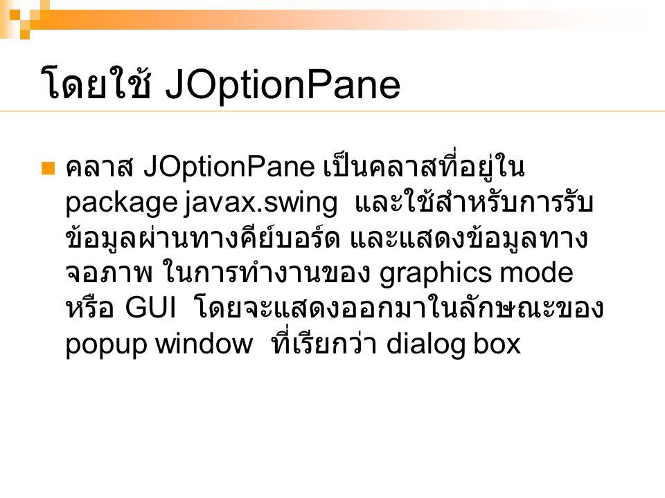 โดยใช้ JOptionPane คลาส JOptionPane เป็นคลาสที่อยู่ใน package javax.swing และใช้สำหรับการรับ ข้อมูลผ่านทางคีย์บอร์ด และแสดงข้อมูลทาง จอภาพ ในการทำงานของ graphics mode หรือ GUI โดยจะแสดงออกมาในลักษณะของ popup window ที่เรียกว่า dialog box