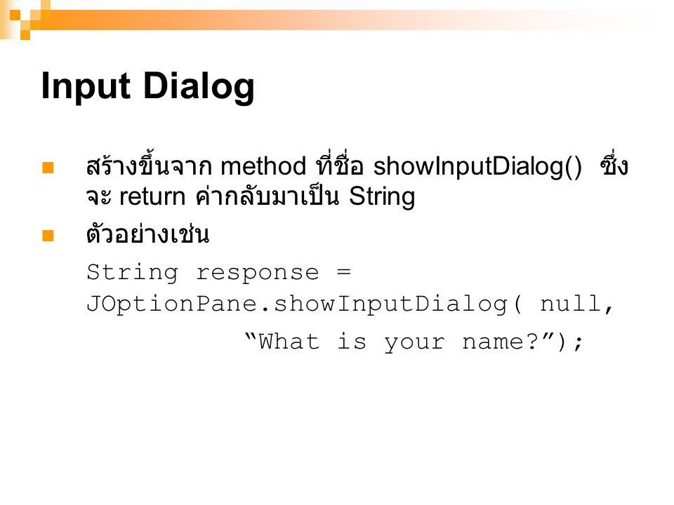 Input Dialog สร้างขึ้นจาก method ที่ชื่อ showInputDialog() ซึ่ง จะ return ค่ากลับมาเป็น String ตัวอย่างเช่น String response = JOptionPane.showInputDialog( null, What is your name? );
