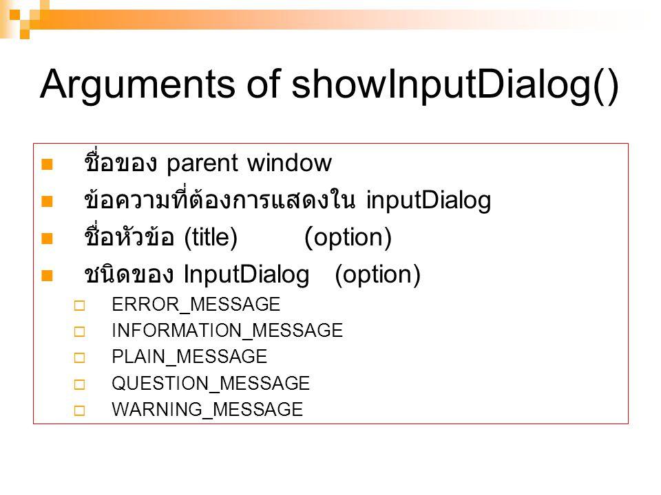 Arguments of showInputDialog() ชื่อของ parent window ข้อความที่ต้องการแสดงใน inputDialog ชื่อหัวข้อ (title)(option) ชนิดของ InputDialog (option)  ERROR_MESSAGE  INFORMATION_MESSAGE  PLAIN_MESSAGE  QUESTION_MESSAGE  WARNING_MESSAGE
