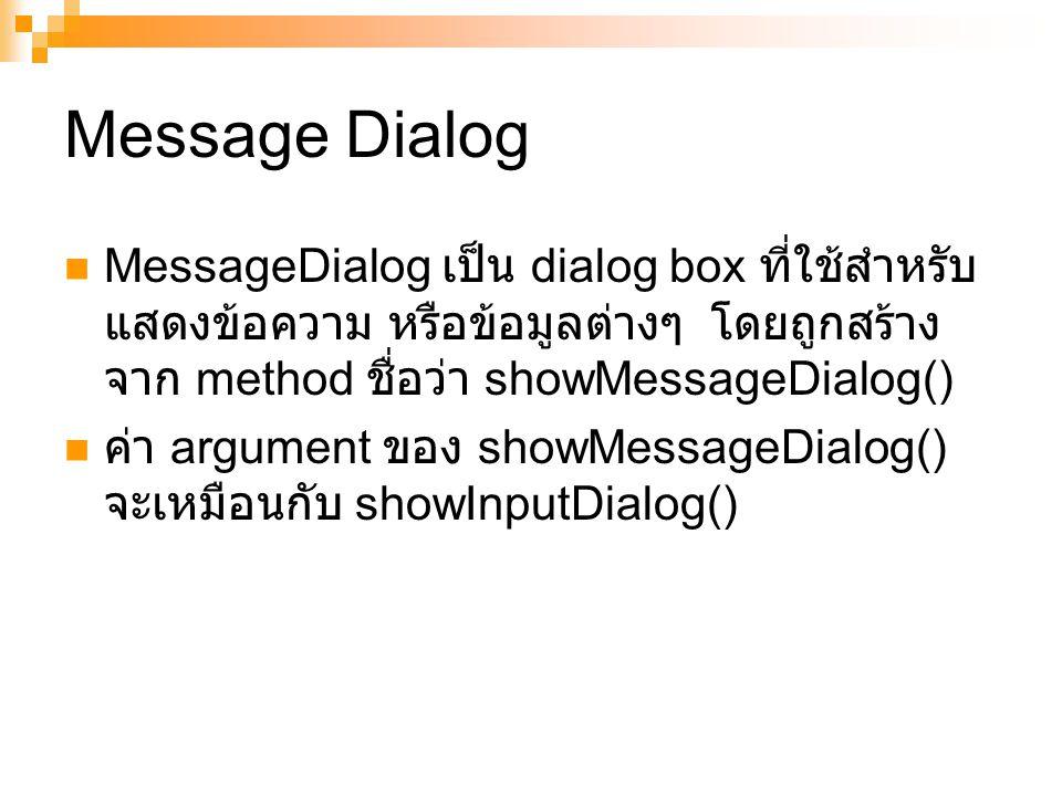 Message Dialog MessageDialog เป็น dialog box ที่ใช้สำหรับ แสดงข้อความ หรือข้อมูลต่างๆ โดยถูกสร้าง จาก method ชื่อว่า showMessageDialog() ค่า argument ของ showMessageDialog() จะเหมือนกับ showInputDialog()