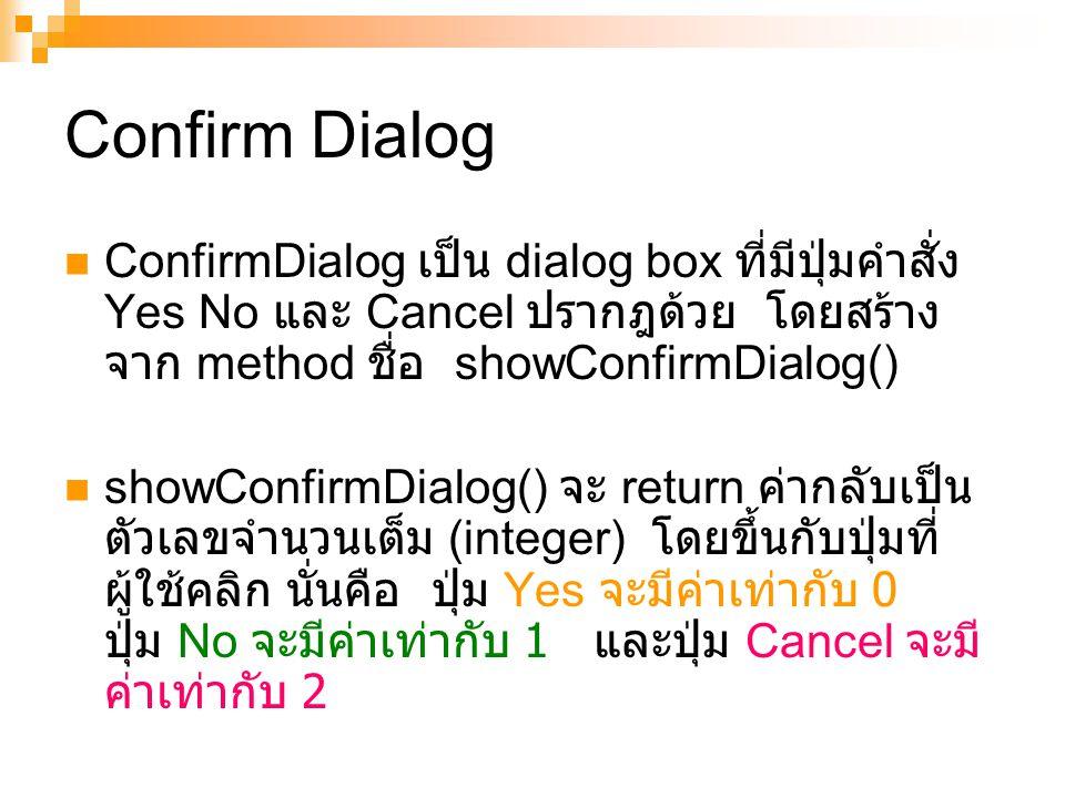 Confirm Dialog ConfirmDialog เป็น dialog box ที่มีปุ่มคำสั่ง Yes No และ Cancel ปรากฎด้วย โดยสร้าง จาก method ชื่อ showConfirmDialog() showConfirmDialog() จะ return ค่ากลับเป็น ตัวเลขจำนวนเต็ม (integer) โดยขึ้นกับปุ่มที่ ผู้ใช้คลิก นั่นคือ ปุ่ม Yes จะมีค่าเท่ากับ 0 ปุ่ม No จะมีค่าเท่ากับ 1 และปุ่ม Cancel จะมี ค่าเท่ากับ 2