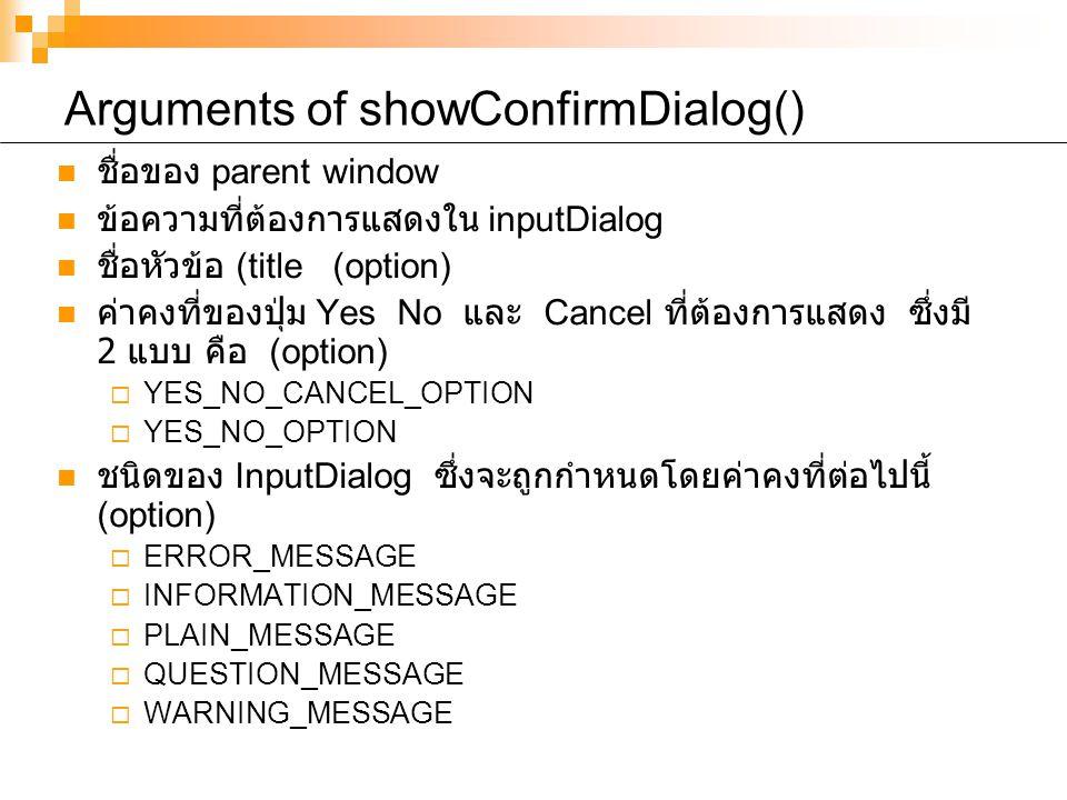 Arguments of showConfirmDialog() ชื่อของ parent window ข้อความที่ต้องการแสดงใน inputDialog ชื่อหัวข้อ (title (option) ค่าคงที่ของปุ่ม Yes No และ Cancel ที่ต้องการแสดง ซึ่งมี 2 แบบ คือ (option)  YES_NO_CANCEL_OPTION  YES_NO_OPTION ชนิดของ InputDialog ซึ่งจะถูกกำหนดโดยค่าคงที่ต่อไปนี้ (option)  ERROR_MESSAGE  INFORMATION_MESSAGE  PLAIN_MESSAGE  QUESTION_MESSAGE  WARNING_MESSAGE