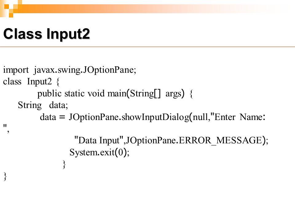 Class Input2 import javax.swing.JOptionPane; class Input2 { public static void main(String[] args) { String data; data = JOptionPane.showInputDialog(null, Enter Name: , Data Input ,JOptionPane.ERROR_MESSAGE); System.exit(0); }
