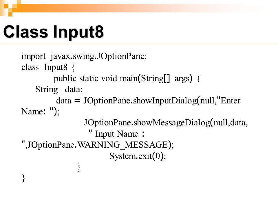 import javax.swing.JOptionPane; class Input8 { public static void main(String[] args) { String data; data = JOptionPane.showInputDialog(null, Enter Name: ); JOptionPane.showMessageDialog(null,data, Input Name : ,JOptionPane.WARNING_MESSAGE); System.exit(0); } Class Input8