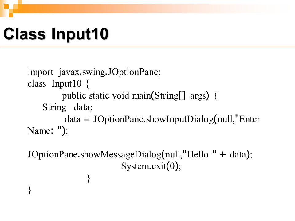 import javax.swing.JOptionPane; class Input10 { public static void main(String[] args) { String data; data = JOptionPane.showInputDialog(null, Enter Name: ); JOptionPane.showMessageDialog(null, Hello + data); System.exit(0); } Class Input10