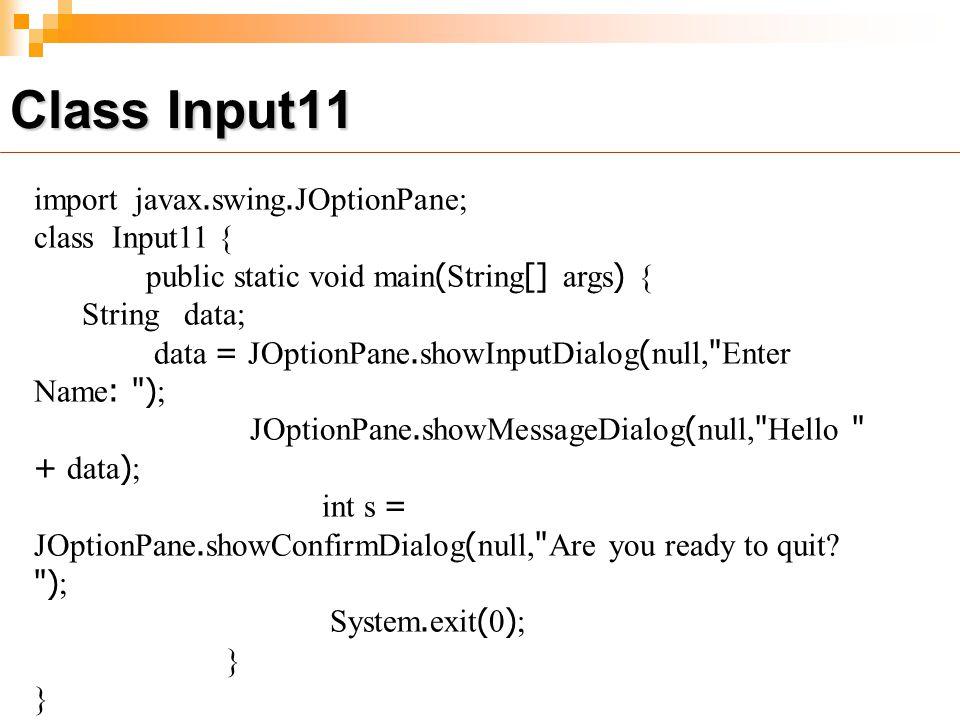import javax.swing.JOptionPane; class Input11 { public static void main(String[] args) { String data; data = JOptionPane.showInputDialog(null, Enter Name: ); JOptionPane.showMessageDialog(null, Hello + data); int s = JOptionPane.showConfirmDialog(null, Are you ready to quit.
