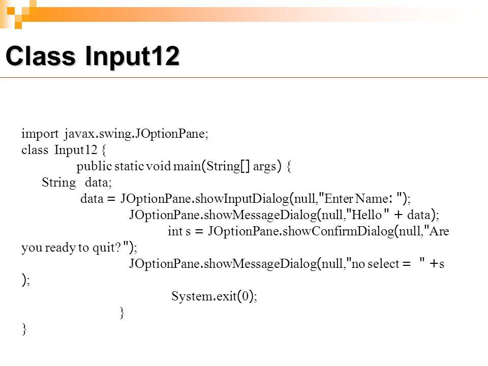 import javax.swing.JOptionPane; class Input12 { public static void main(String[] args) { String data; data = JOptionPane.showInputDialog(null, Enter Name: ); JOptionPane.showMessageDialog(null, Hello + data); int s = JOptionPane.showConfirmDialog(null, Are you ready to quit.