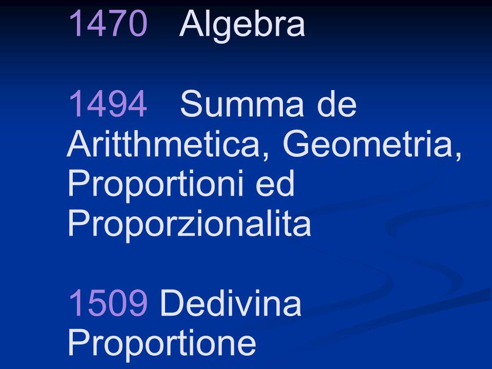 1470 Algebra 1494 Summa de Aritthmetica, Geometria, Proportioni ed Proporzionalita 1509 Dedivina Proportione