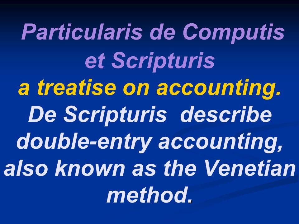 . Particularis de Computis et Scripturis a treatise on accounting. De Scripturis describe double-entry accounting, also known as the Venetian method.