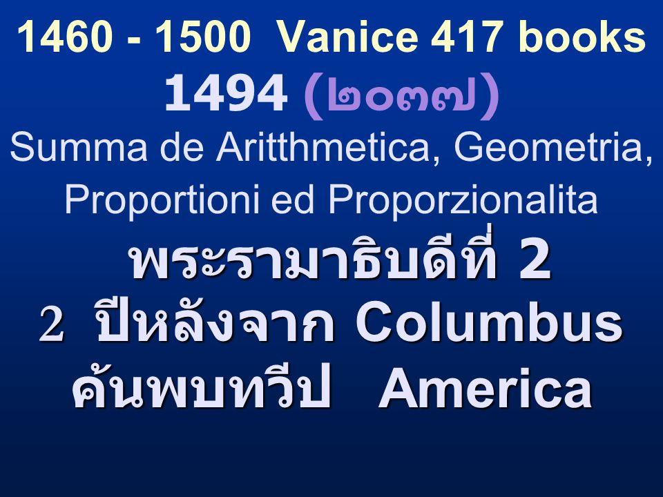 พระรามาธิบดีที่ 2 2 ปีหลังจาก Columbus ค้นพบทวีป America 1460 - 1500 Vanice 417 books 1494 ( ๒๐๓๗ ) Summa de Aritthmetica, Geometria, Proportioni ed P
