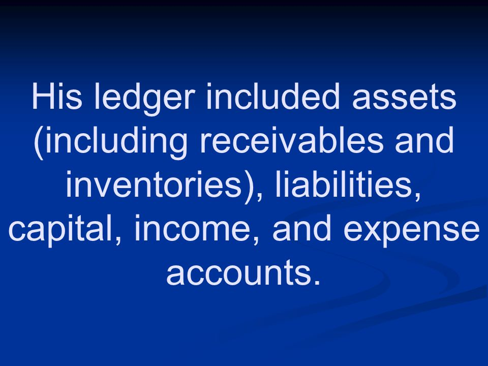 His ledger included assets (including receivables and inventories), liabilities, capital, income, and expense accounts.