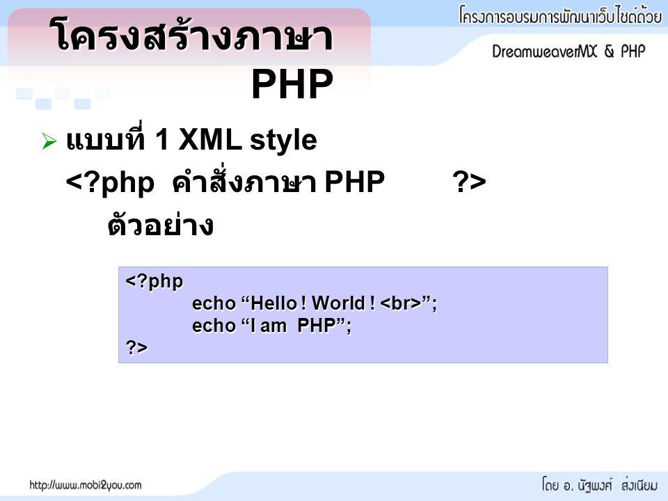 โครงสร้างภาษา PHP  แบบที่ 1 XML style ตัวอย่าง <?php echo Hello ! World ! ; echo I am PHP ; ?>