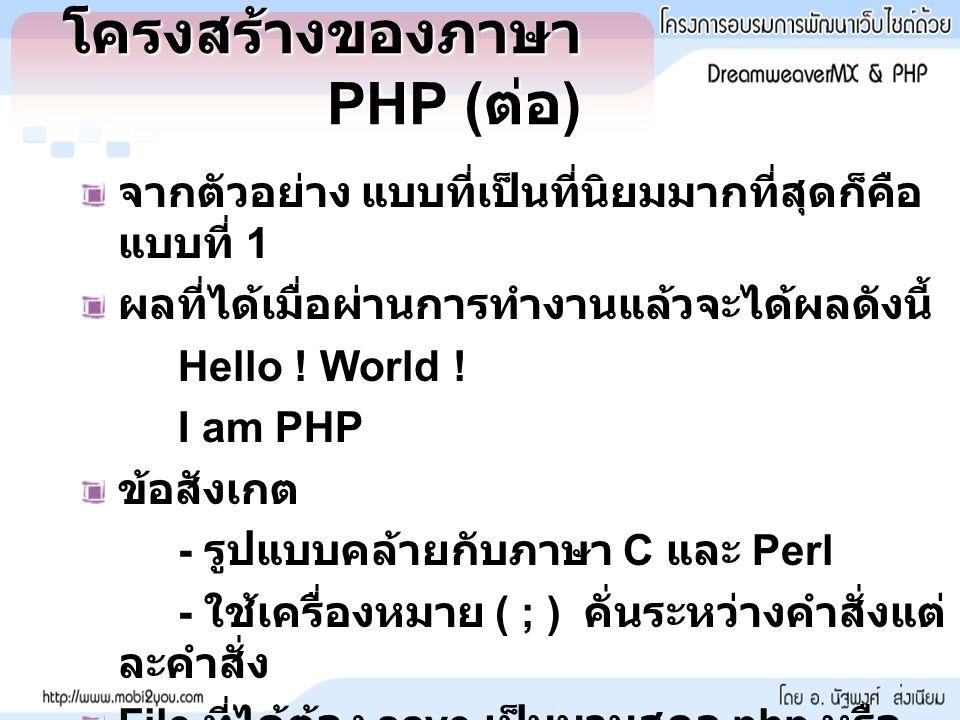 โครงสร้างของภาษา PHP ( ต่อ ) จากตัวอย่าง แบบที่เป็นที่นิยมมากที่สุดก็คือ แบบที่ 1 ผลที่ได้เมื่อผ่านการทำงานแล้วจะได้ผลดังนี้ Hello .