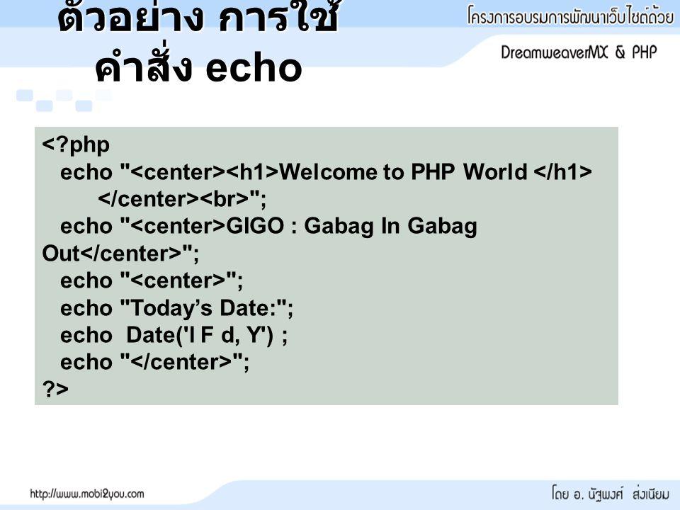 ตัวอย่าง การใช้ คำสั่ง echo <?php echo Welcome to PHP World ; echo GIGO : Gabag In Gabag Out ; echo ; echo Today's Date: ; echo Date( l F d, Y ) ; echo ; ?>