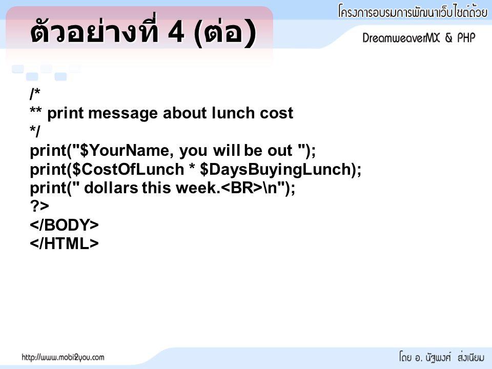 ตัวอย่างที่ 4 ( ต่อ ) /* ** print message about lunch cost */ print( $YourName, you will be out ); print($CostOfLunch * $DaysBuyingLunch); print( dollars this week.