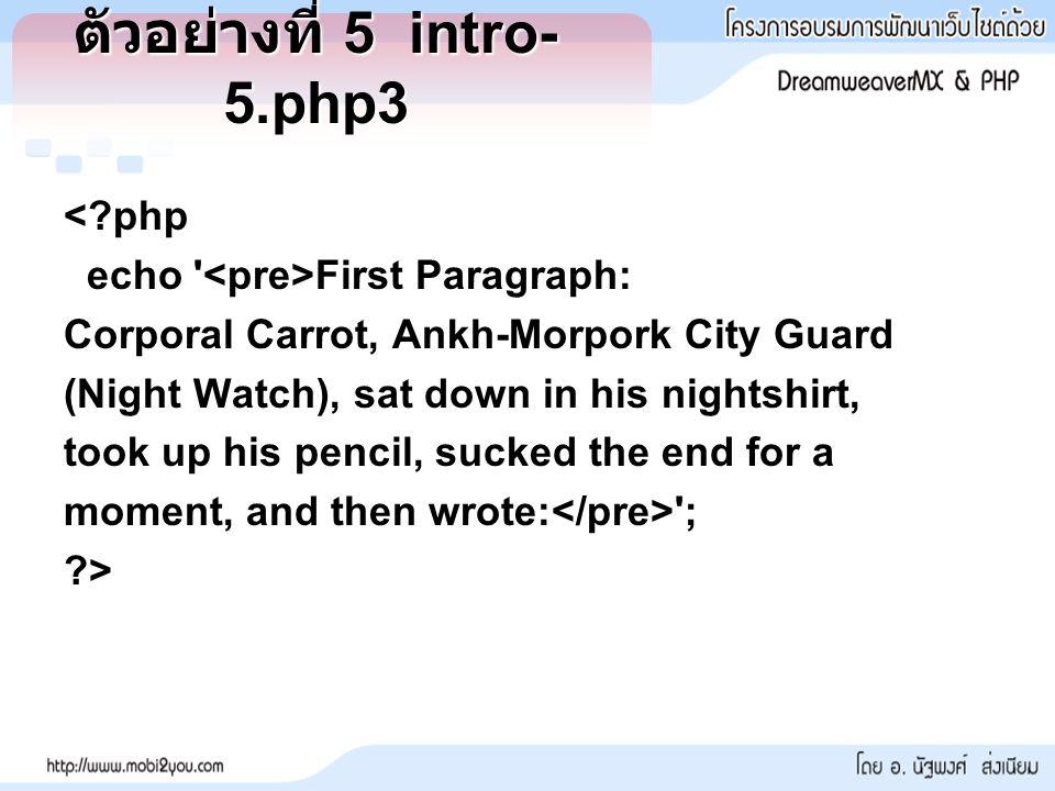 ตัวอย่างที่ 5 intro- 5.php3 <?php echo First Paragraph: Corporal Carrot, Ankh-Morpork City Guard (Night Watch), sat down in his nightshirt, took up his pencil, sucked the end for a moment, and then wrote: ; ?>
