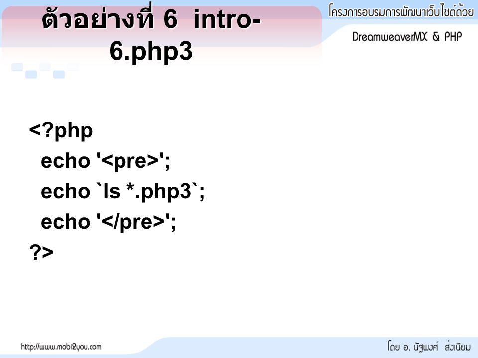 ตัวอย่างที่ 6 intro- 6.php3 <?php echo ; echo `ls *.php3`; echo ; ?>