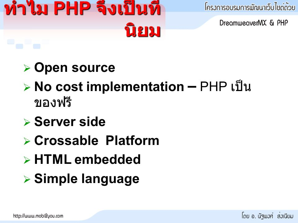 ทำไม PHP จึงเป็นที่ นิยม  Open source  No cost implementation – PHP เป็น ของฟรี  Server side  Crossable Platform  HTML embedded  Simple language