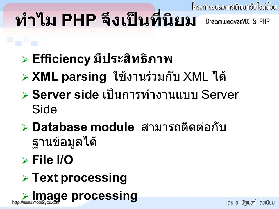   Efficiency มีประสิทธิภาพ   XML parsing ใช้งานร่วมกับ XML ได้   Server side เป็นการทำงานแบบ Server Side   Database module สามารถติดต่อกับ ฐานข้อมูลได้   File I/O   Text processing   Image processing ทำไม PHP จึงเป็นที่นิยม