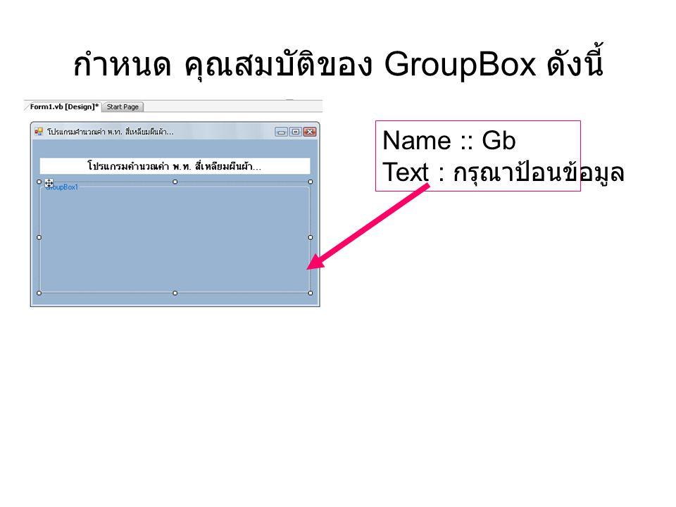 กำหนด คุณสมบัติของ GroupBox ดังนี้ Name :: Gb Text : กรุณาป้อนข้อมูล