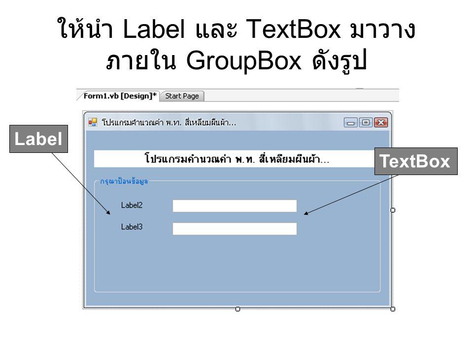 ให้นำ Label และ TextBox มาวาง ภายใน GroupBox ดังรูป TextBox Label