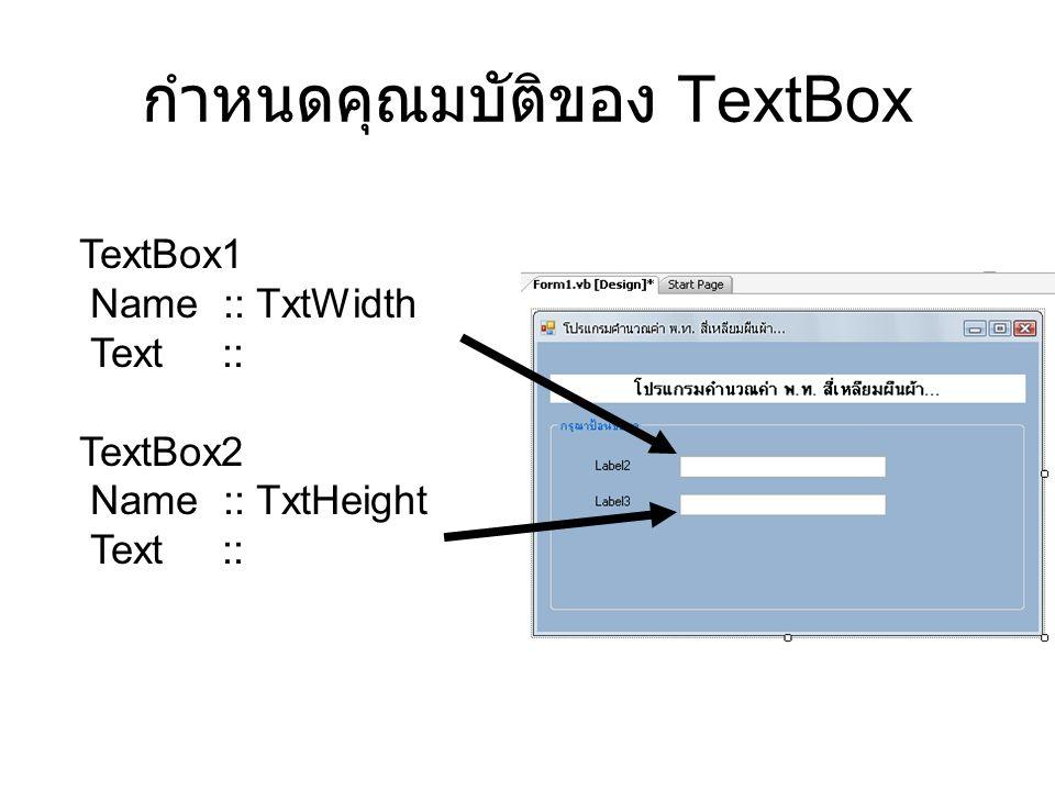 กำหนดคุณมบัติของ TextBox TextBox1 Name :: TxtWidth Text :: TextBox2 Name :: TxtHeight Text ::