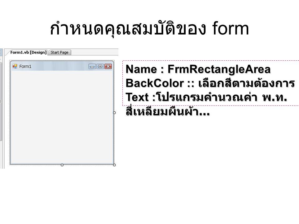 กำหนดคุณสมบัติของ form Name : FrmRectangleArea BackColor :: เลือกสีตามต้องการ Text : โปรแกรมคำนวณค่า พ. ท. สี่เหลียมผืนผ้า...