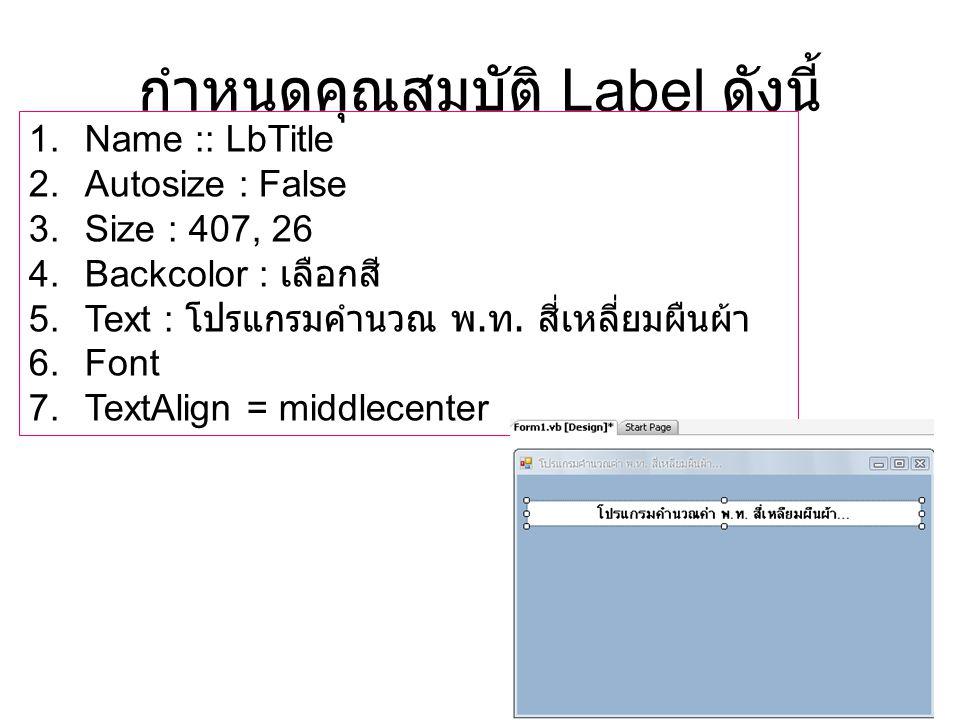 กำหนดคุณสมบัติ Label ดังนี้ 1.Name :: LbTitle 2.Autosize : False 3.Size : 407, 26 4.Backcolor : เลือกสี 5.Text : โปรแกรมคำนวณ พ. ท. สี่เหลี่ยมผืนผ้า 6
